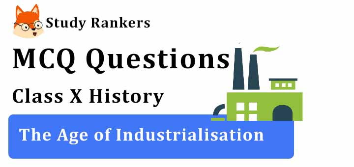 MCQ Questions for Class 10 History: Ch 4 The Age of Industrialisation