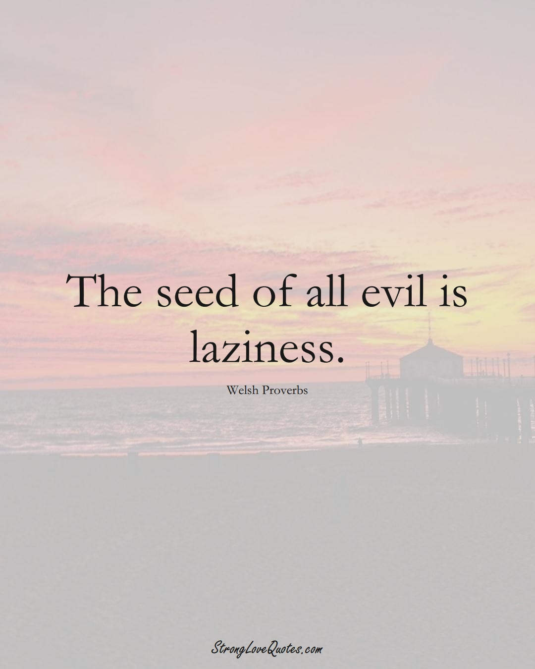 The seed of all evil is laziness. (Welsh Sayings);  #EuropeanSayings