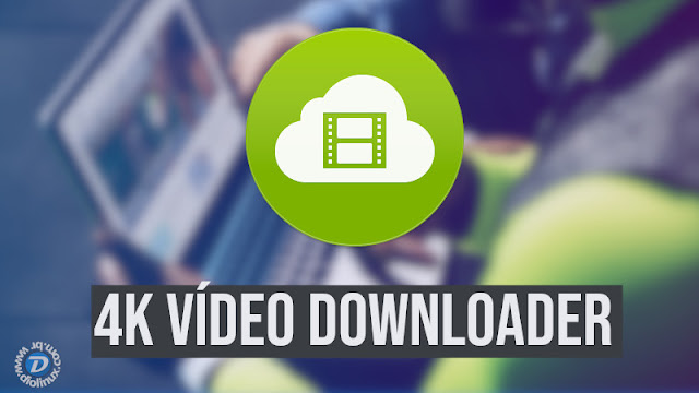 4K Video Downloader - Para salvar os vídeos que marcaram a sua vida