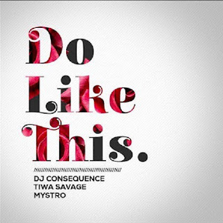 DOWNLOAD MUSIC: DJ CONSEQUENCE FT TIWA SAVAGE,MYSTRO – DO LIKE THIS