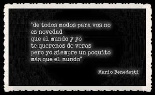 """""""De todos modos para vos no es novedad que el mundo y yo te queremos de veras pero yo siempre un poquito más que el mundo."""" Mario Benedetti"""