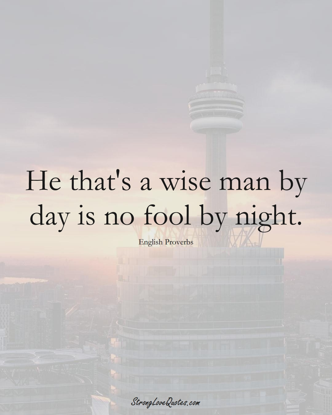 He that's a wise man by day is no fool by night. (English Sayings);  #EuropeanSayings