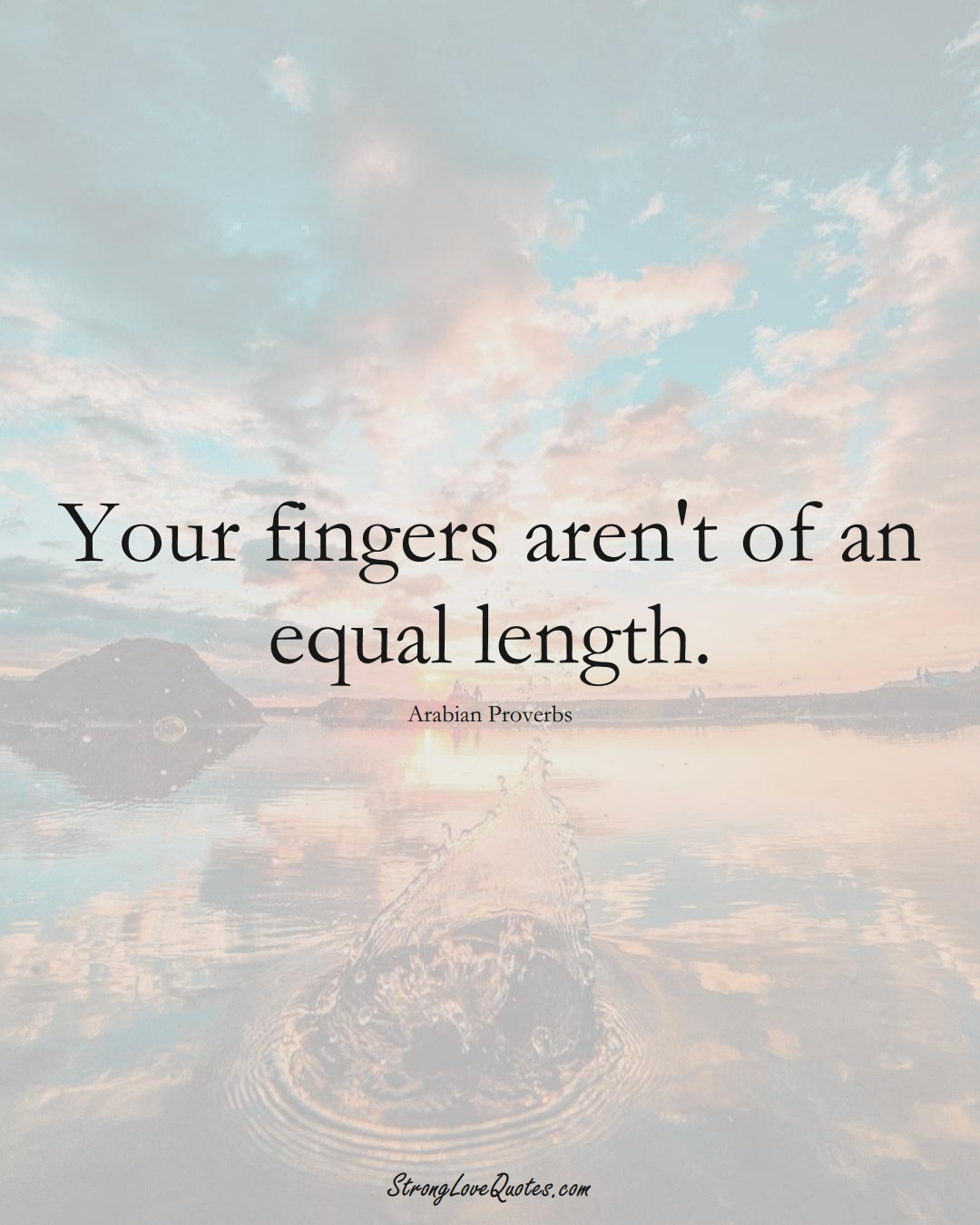 Your fingers aren't of an equal length. (Arabian Sayings);  #aVarietyofCulturesSayings