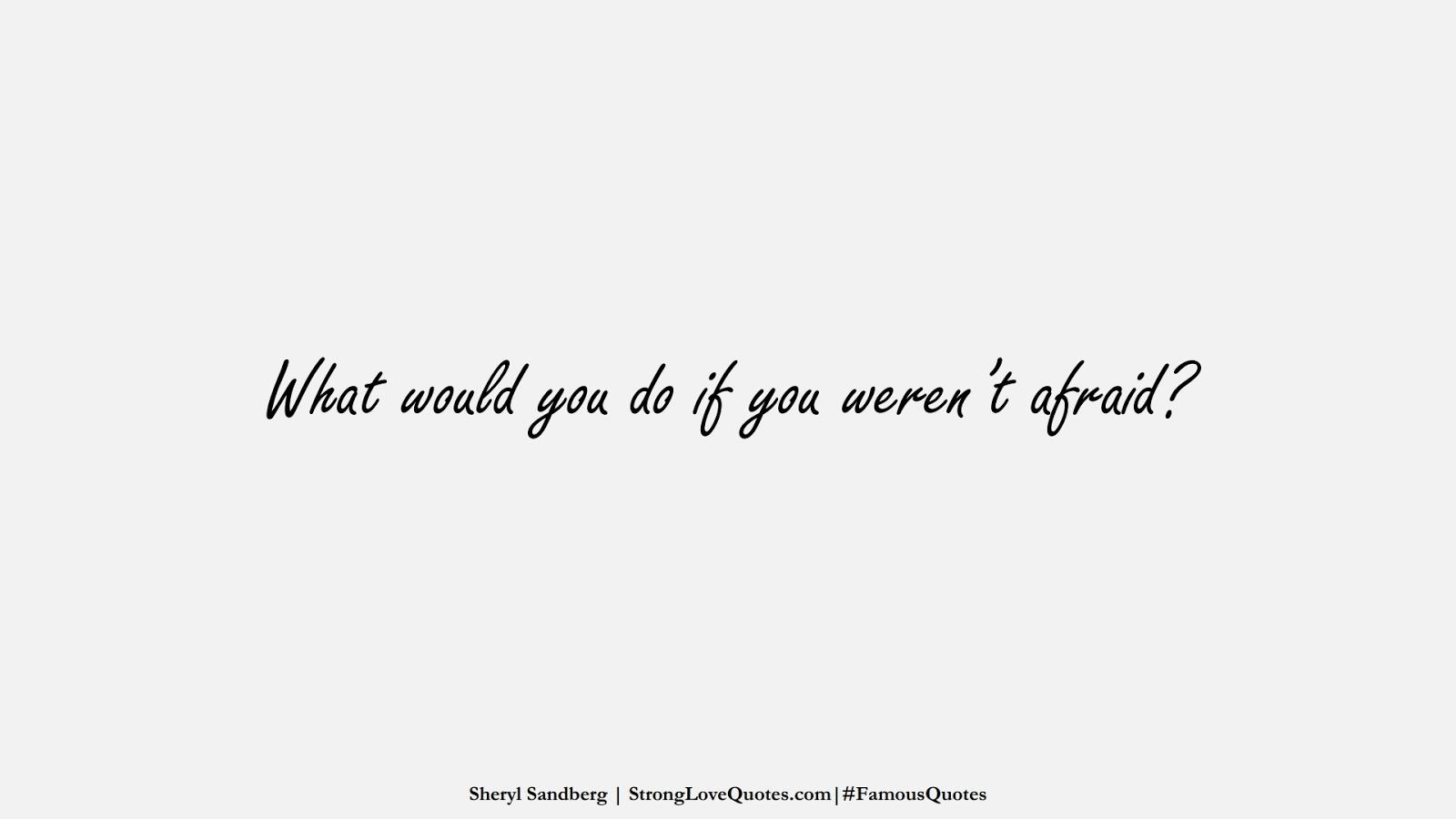 What would you do if you weren't afraid? (Sheryl Sandberg);  #FamousQuotes