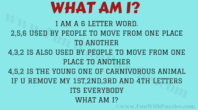 I am a 6 letter word. 2,5,6 used by people to move from one place to another. 4,3,2 is also used by people to move from one place to another 4,5,2 is the young one of carnivorous animal If you remove my 1st four letter it is everybody What am I?