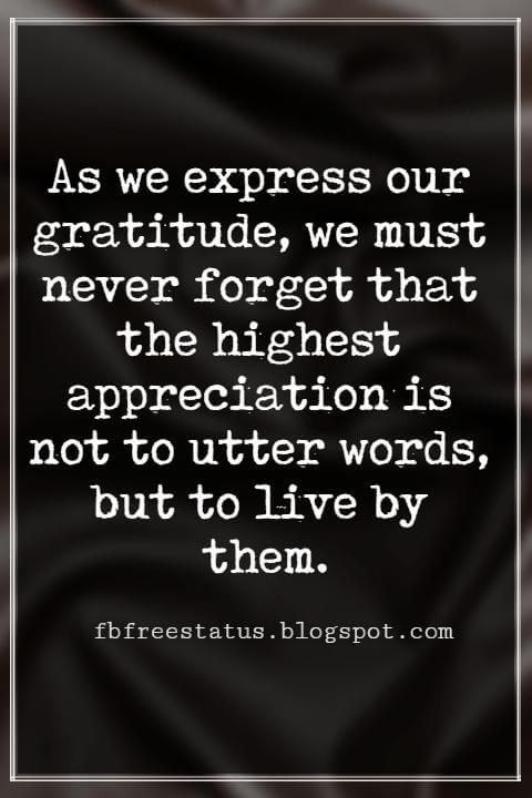 Inspiring Thanksgiving Quotes, As we express our gratitude, we must never forget that the highest appreciation is not to utter words, but to live by them. -JF Kennedy