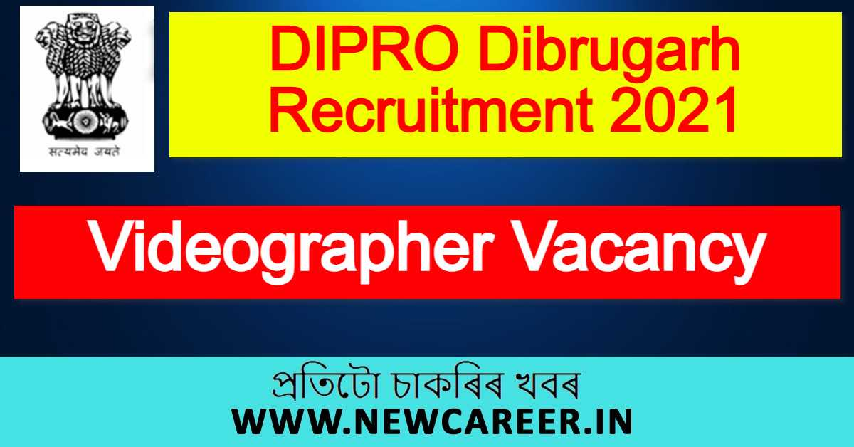 DIPRO Dibrugarh Recruitment 2021 : Apply For Videographer Vacancy