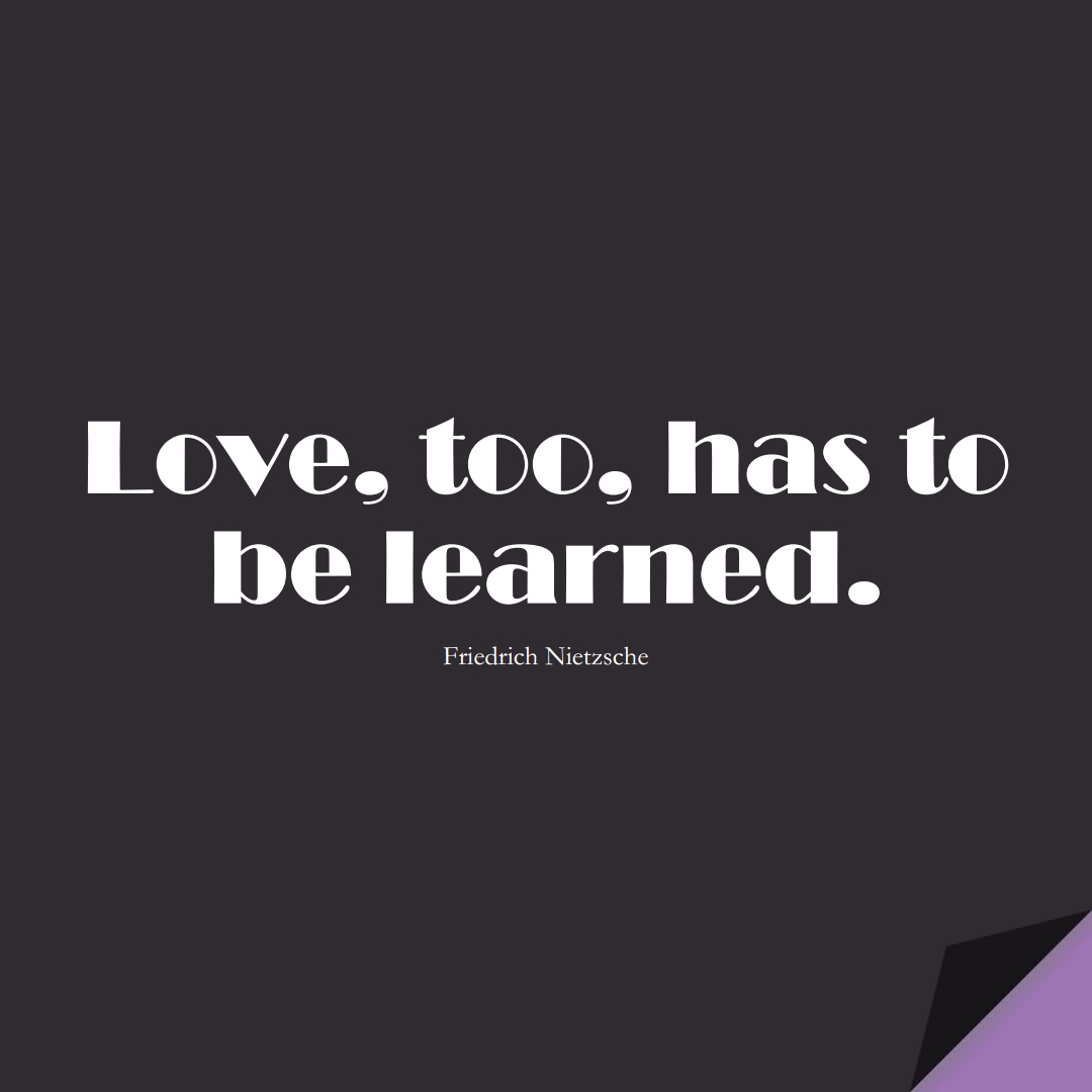 Love, too, has to be learned. (Friedrich Nietzsche);  #LearningQuotes