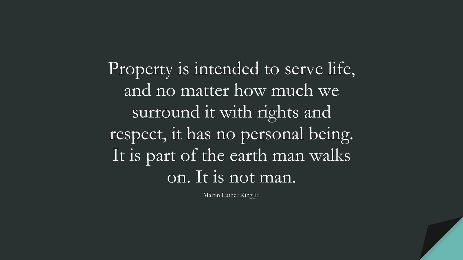 Property is intended to serve life, and no matter how much we surround it with rights and respect, it has no personal being. It is part of the earth man walks on. It is not man. (Martin Luther King Jr.);  #MartinLutherKingJrQuotes