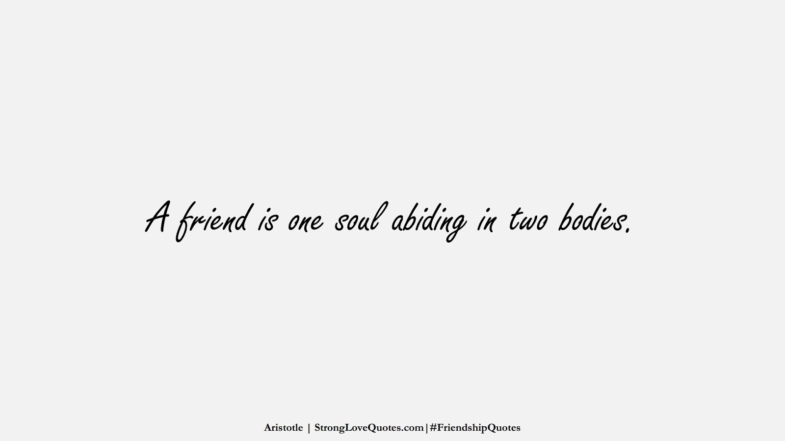 A friend is one soul abiding in two bodies. (Aristotle);  #FriendshipQuotes