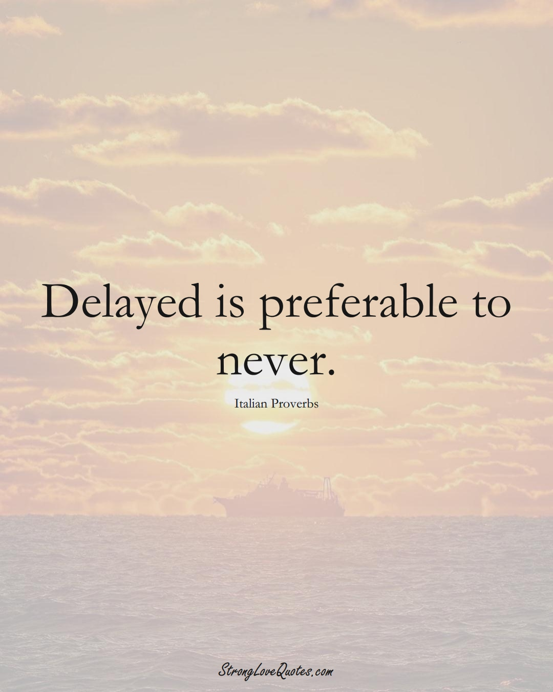Delayed is preferable to never. (Italian Sayings);  #EuropeanSayings