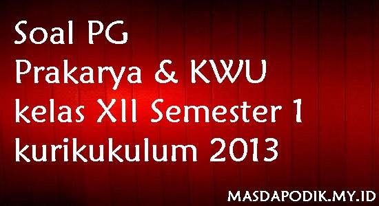 Soal PG Prakarya & KWU kelas XII Semester 1 kurikukulum 2013