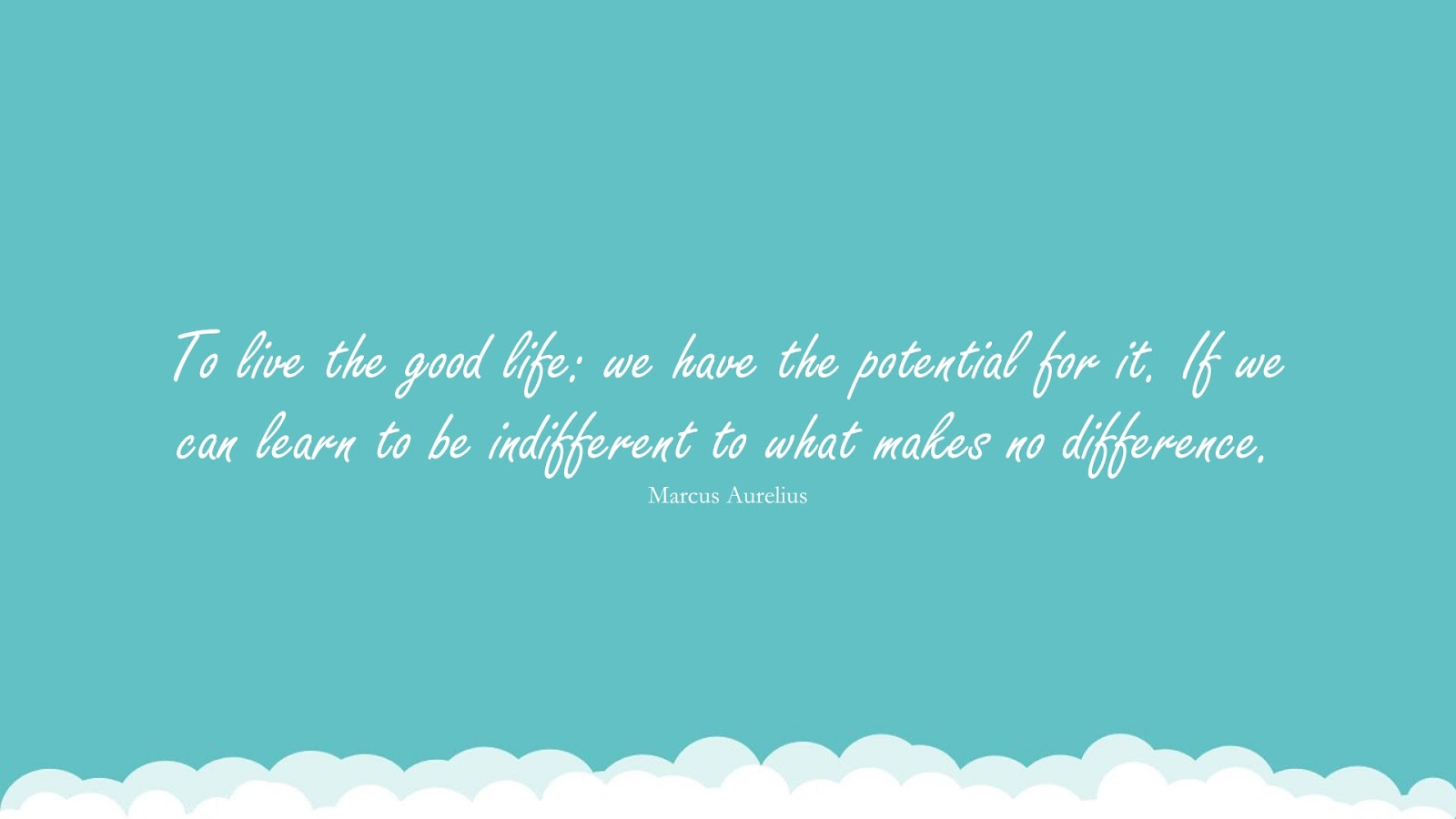To live the good life: we have the potential for it. If we can learn to be indifferent to what makes no difference. (Marcus Aurelius);  #MarcusAureliusQuotesandSayings