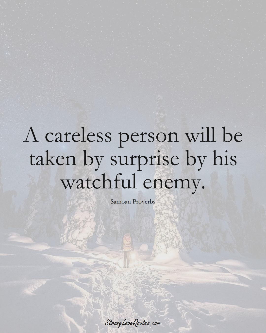 A careless person will be taken by surprise by his watchful enemy. (Samoan Sayings);  #AustralianSayings
