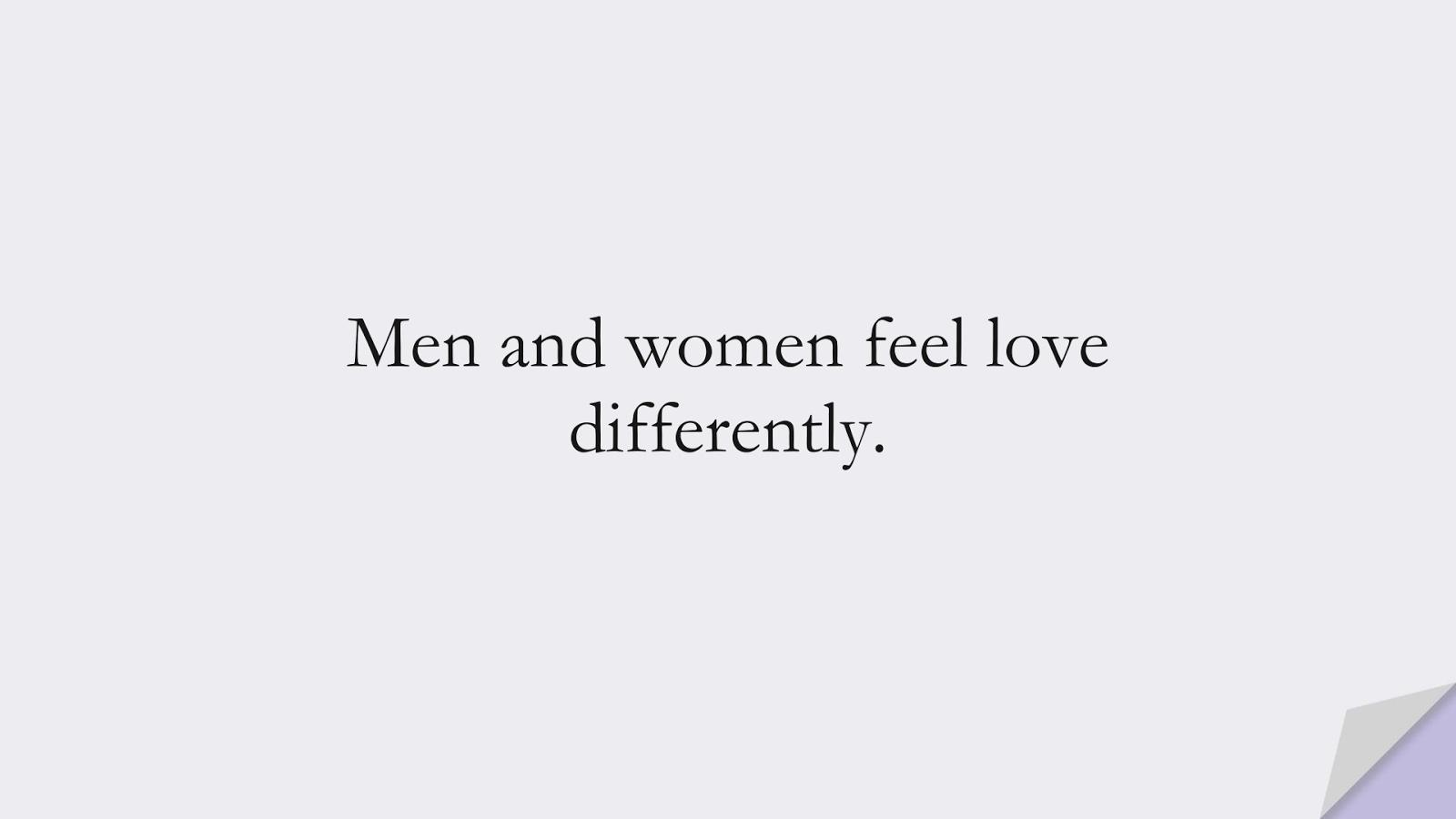 Men and women feel love differently.FALSE