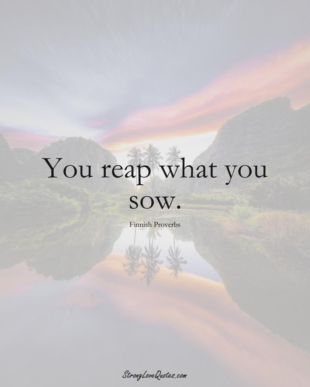 You reap what you sow. (Finnish Sayings);  #EuropeanSayings