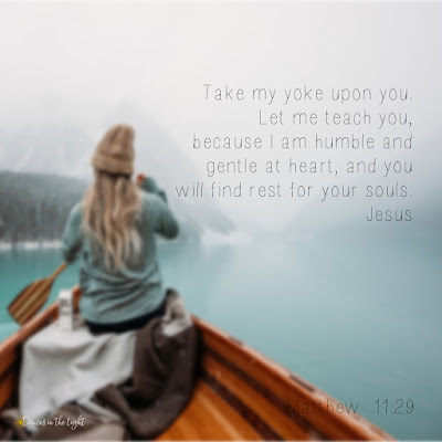 Take my yoke upon you. Let me teach you, because I am humble and gentle at heart, and you will find rest for your souls.