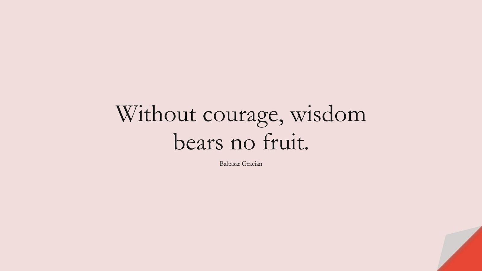 Without courage, wisdom bears no fruit. (Baltasar Gracián);  #WordsofWisdom