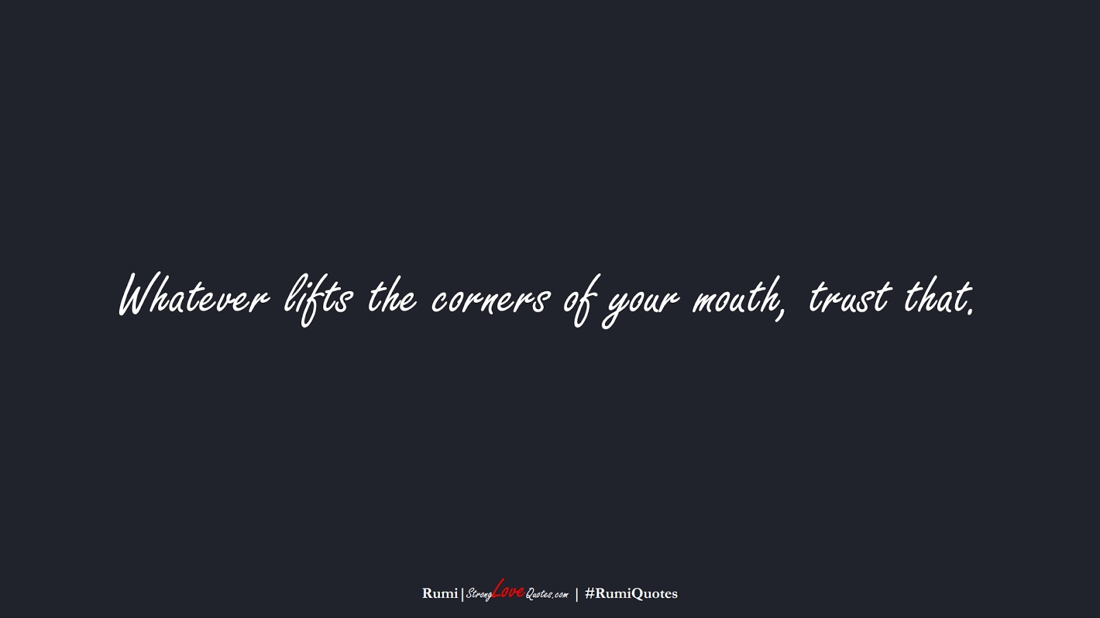 Whatever lifts the corners of your mouth, trust that. (Rumi);  #RumiQuotes