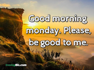 Good morning monday. Please, be good to me.