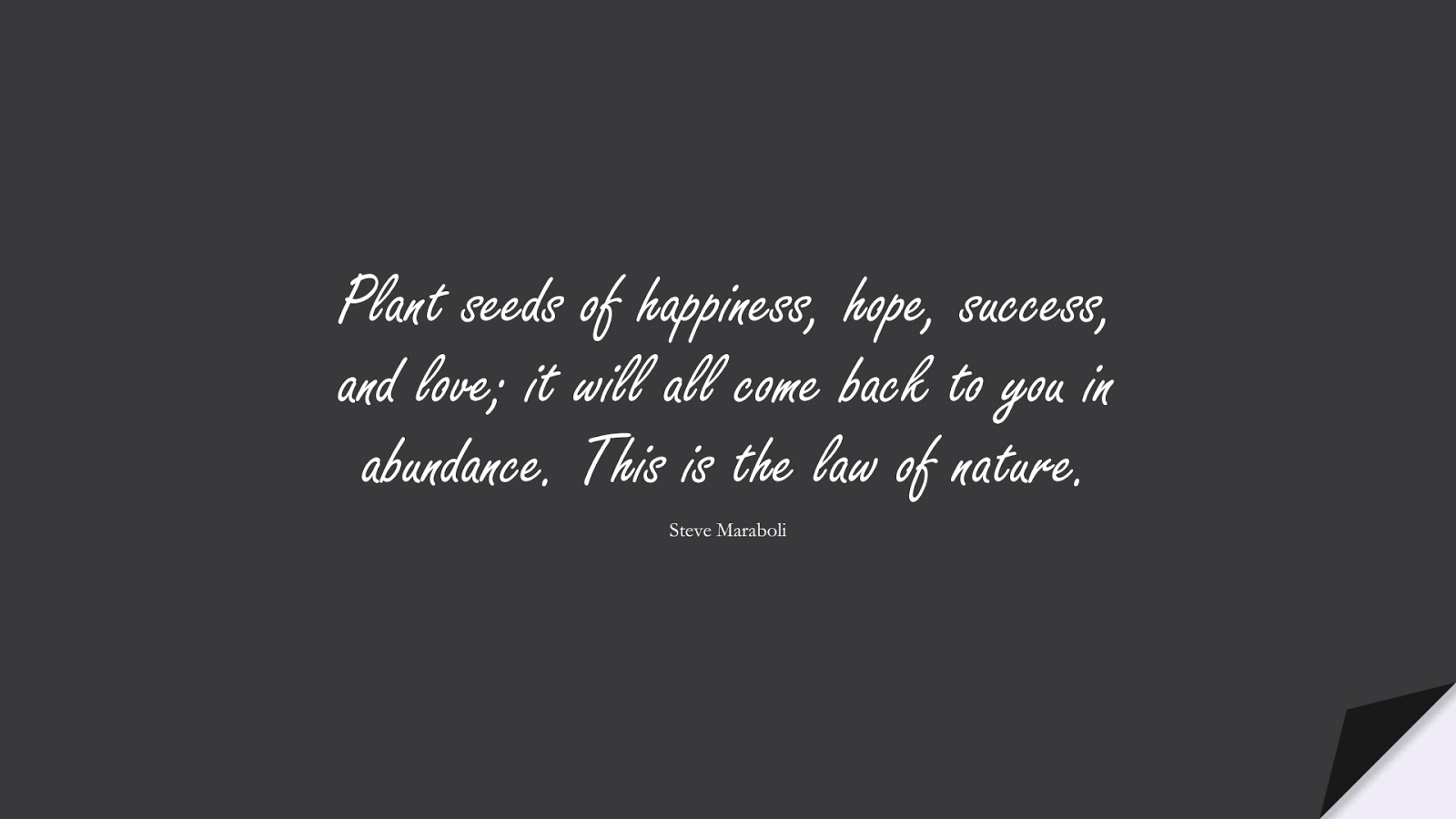 Plant seeds of happiness, hope, success, and love; it will all come back to you in abundance. This is the law of nature. (Steve Maraboli);  #HopeQuotes