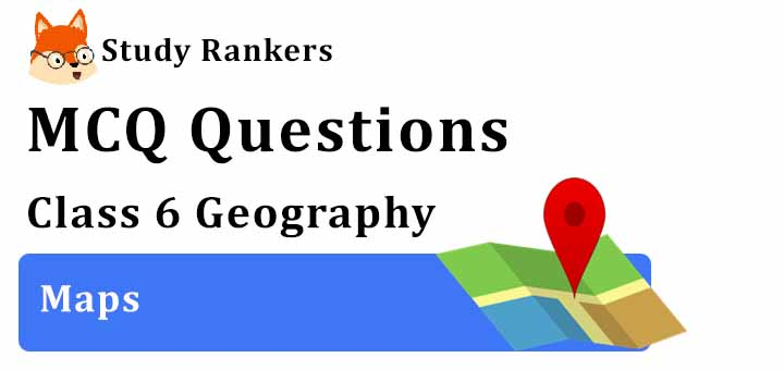 MCQ Questions for Class 6 Geography: Ch 4 Maps