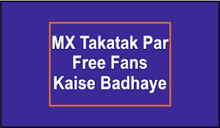 MX Takatak Par Free Fans Kaise Badhaye , how to ger free followers in mx takatak