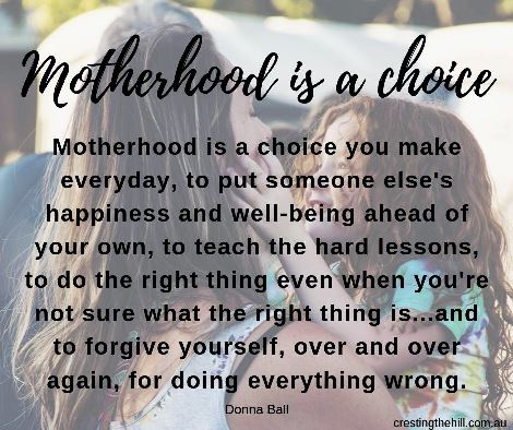"""Motherhood is a choice you make everyday, to put someone else's happiness and well-being ahead of your own, to teach the hard lessons, to do the right thing even when you're not sure what the right thing is...and to forgive yourself, over and over again, for doing everything wrong."" ― Donna Ball,"