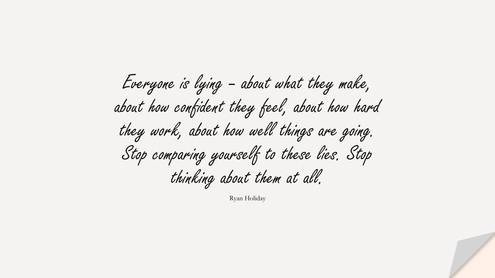 Everyone is lying – about what they make, about how confident they feel, about how hard they work, about how well things are going. Stop comparing yourself to these lies. Stop thinking about them at all. (Ryan Holiday);  #SelfEsteemQuotes