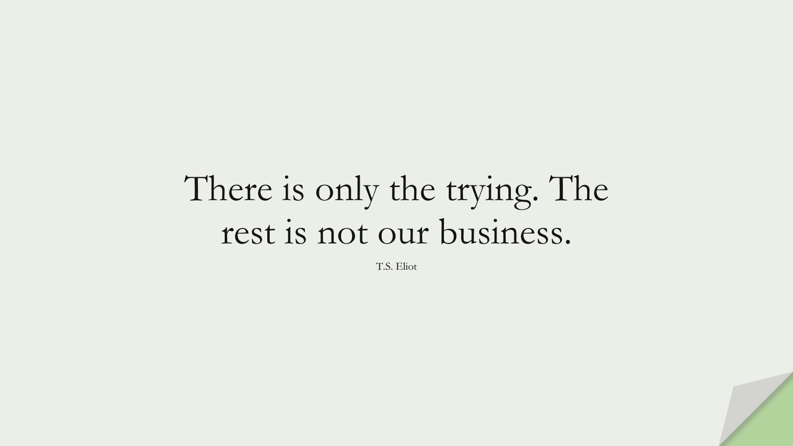 There is only the trying. The rest is not our business. (T.S. Eliot);  #CourageQuotes