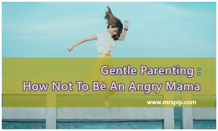 Gentle Parenting : How Not To Be An Angry Mama