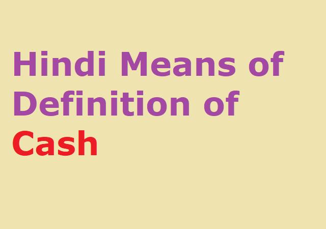 Hindi Means of Definition of Cash - कैश का हिंदी मीनिंग
