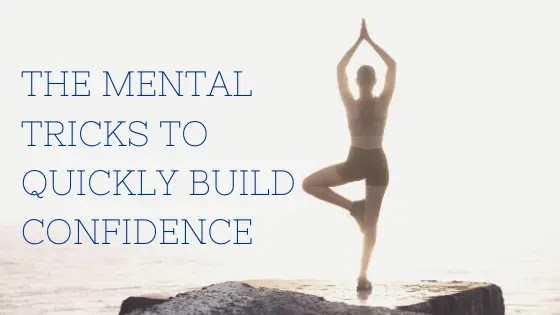 The mental tricks to quickly build Confidence