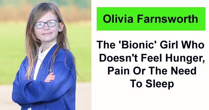 Olivia Farnsworth: - The 'Bionic' Girl Who Doesn't Feel Hunger, Pain Or The Need To Sleep