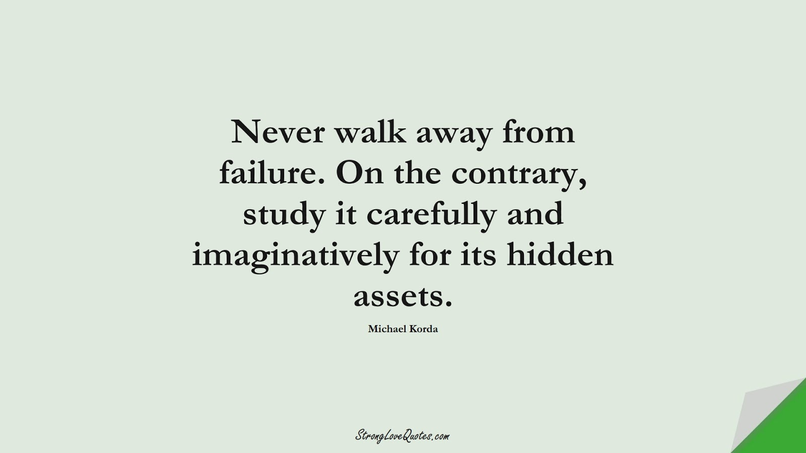 Never walk away from failure. On the contrary, study it carefully and imaginatively for its hidden assets. (Michael Korda);  #LearningQuotes