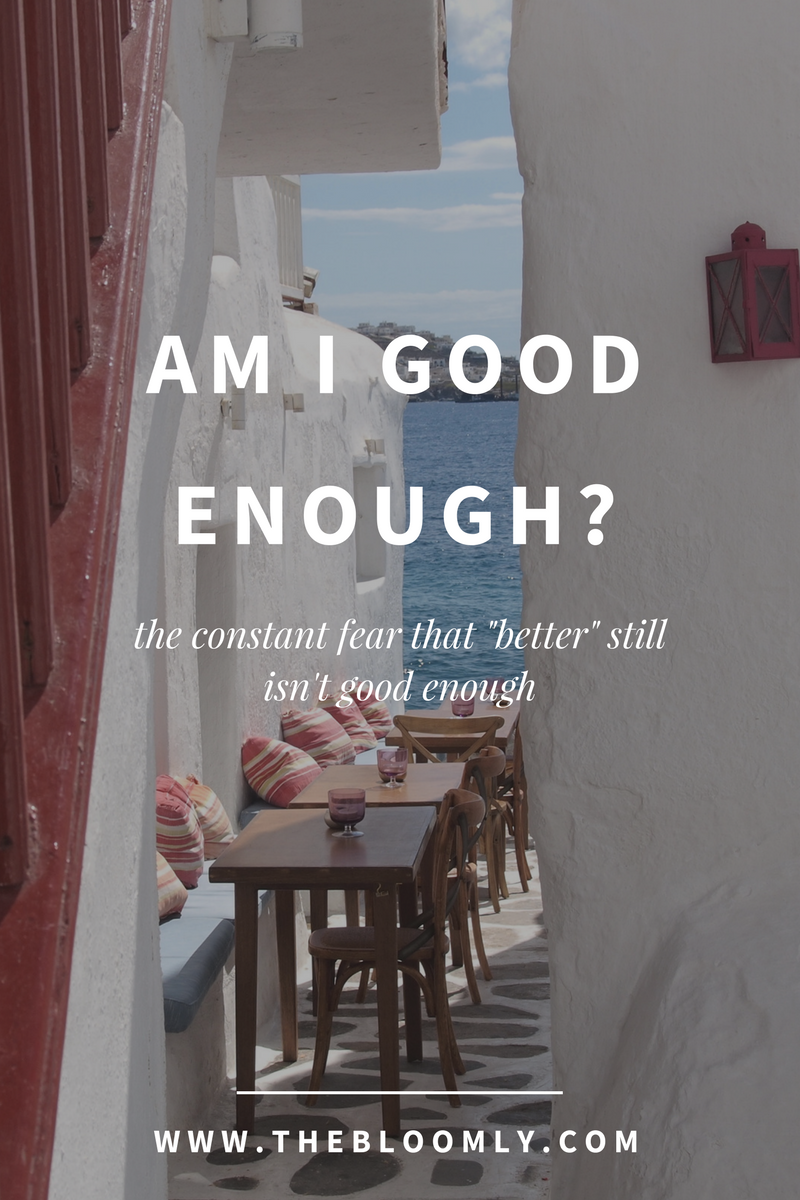 "the constant fear that ""better"" still isn't good enough and how to deal with it"
