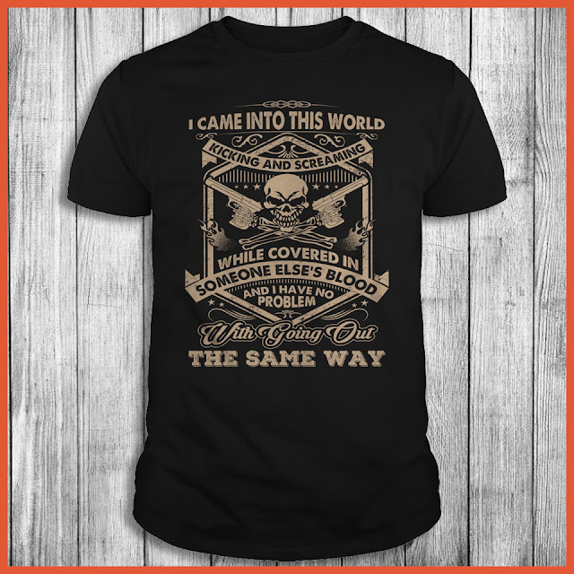 I Came Into This World kicking And Screaming While Covered In Someone Else's Blood And I Have No Problem With Going Out The Same Way Shirt