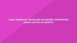 Cara Membuat Safelink Blogger Converter Yang Aman Di Blogspot
