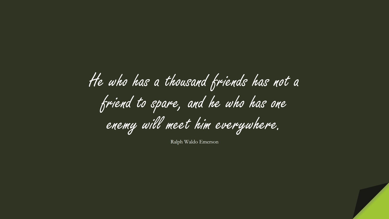 He who has a thousand friends has not a friend to spare, and he who has one enemy will meet him everywhere. (Ralph Waldo Emerson);  #FriendshipQuotes