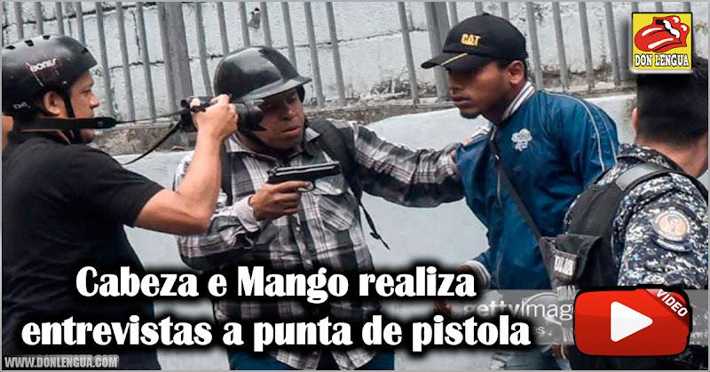 Cabeza e Mango realiza entrevistas a punta de pistola