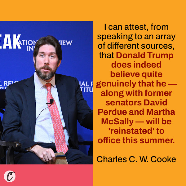 I can attest, from speaking to an array of different sources, that Donald Trump does indeed believe quite genuinely that he — along with former senators David Perdue and Martha McSally — will be 'reinstated' to office this summer. — Charles C. W. Cooke, a senior reporter for the National Review