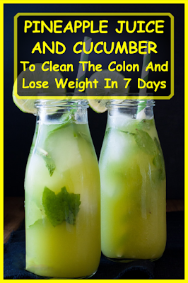 pineapple juice and cucumber to clean the colon and lose