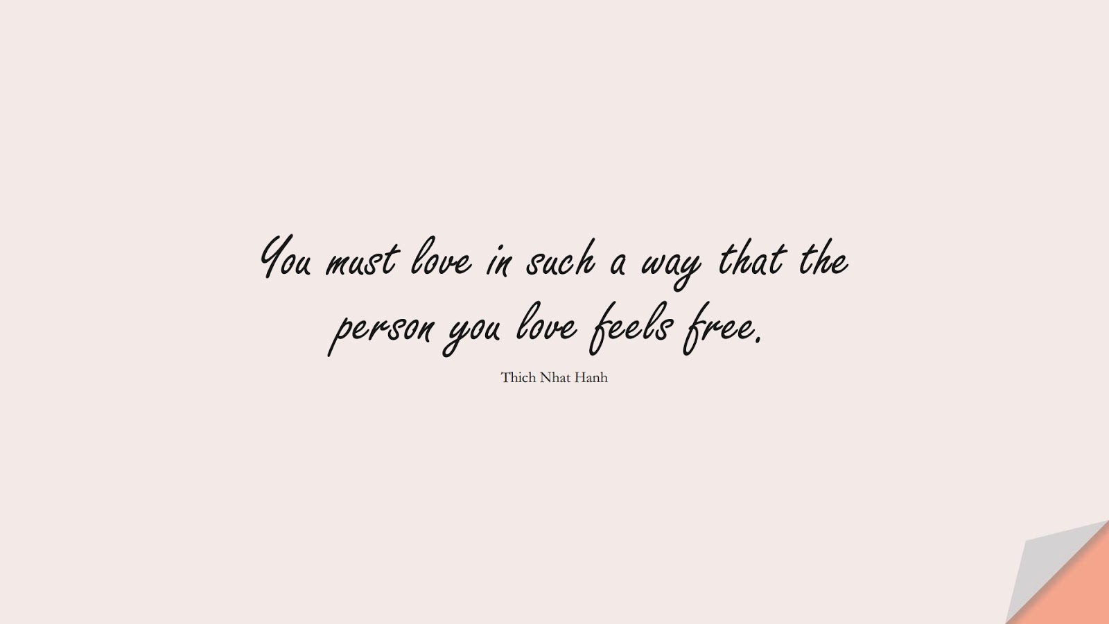 You must love in such a way that the person you love feels free. (Thich Nhat Hanh);  #LoveQuotes