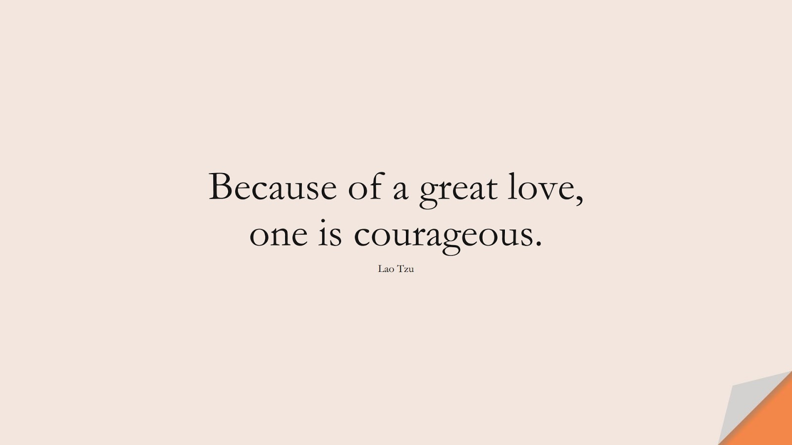 Because of a great love, one is courageous. (Lao Tzu);  #ShortQuotes