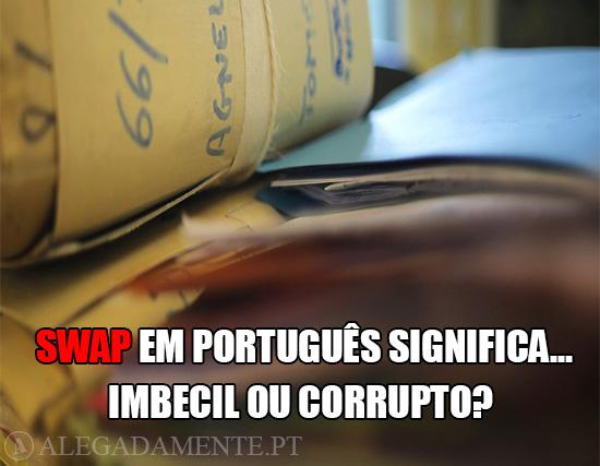 Imagens do Processo dos SWAPS – SWAP em Português significa… Imbecil ou Corrupto?