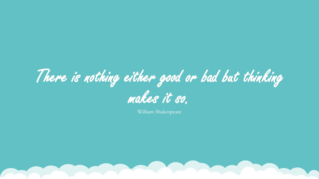 There is nothing either good or bad but thinking makes it so. (William Shakespeare)