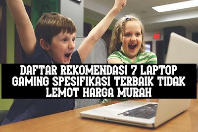 Daftar Rekomendasi 7 Laptop Gaming Spesifikasi Terbaik tidak Lemot Harga Murah
