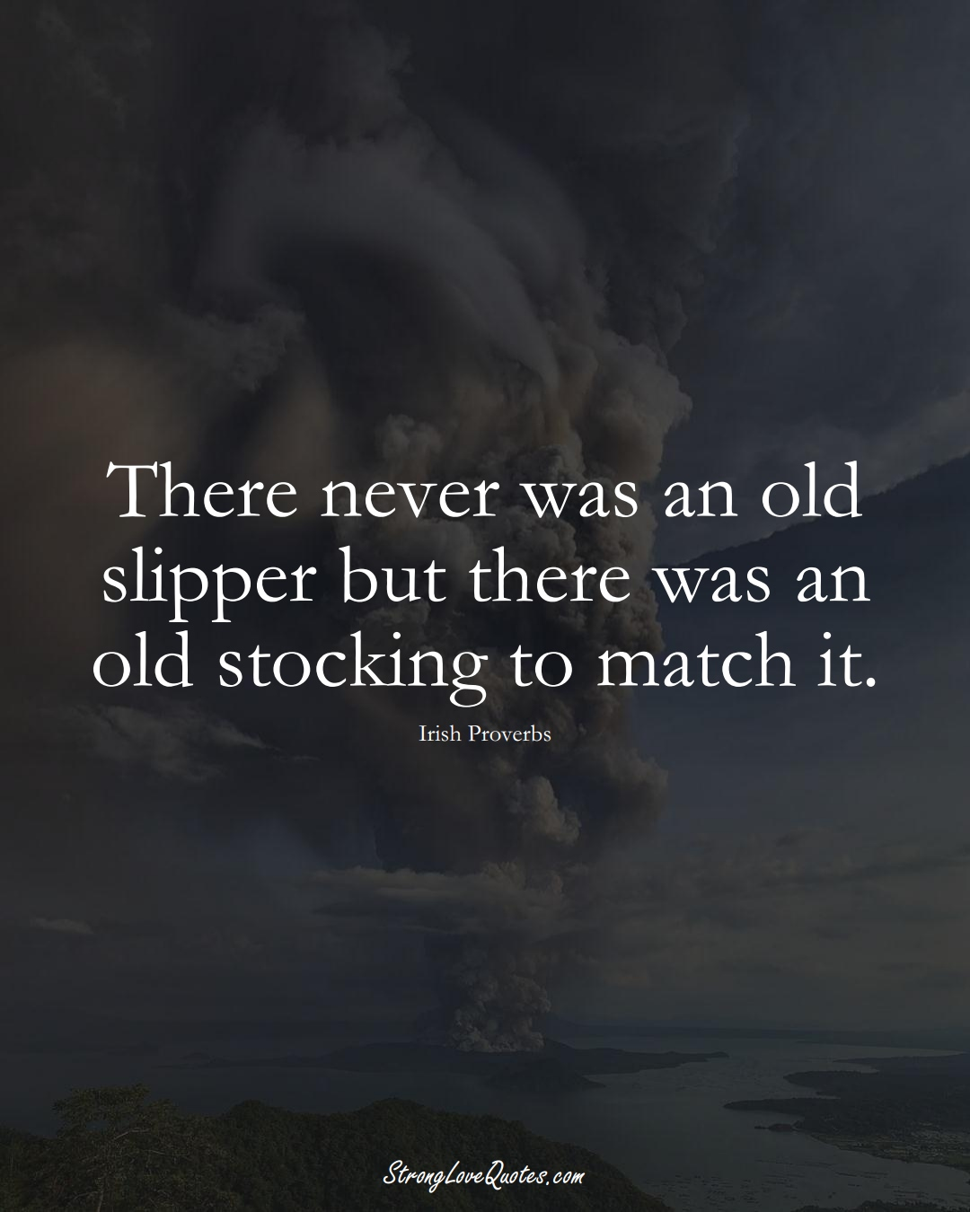 There never was an old slipper but there was an old stocking to match it. (Irish Sayings);  #EuropeanSayings