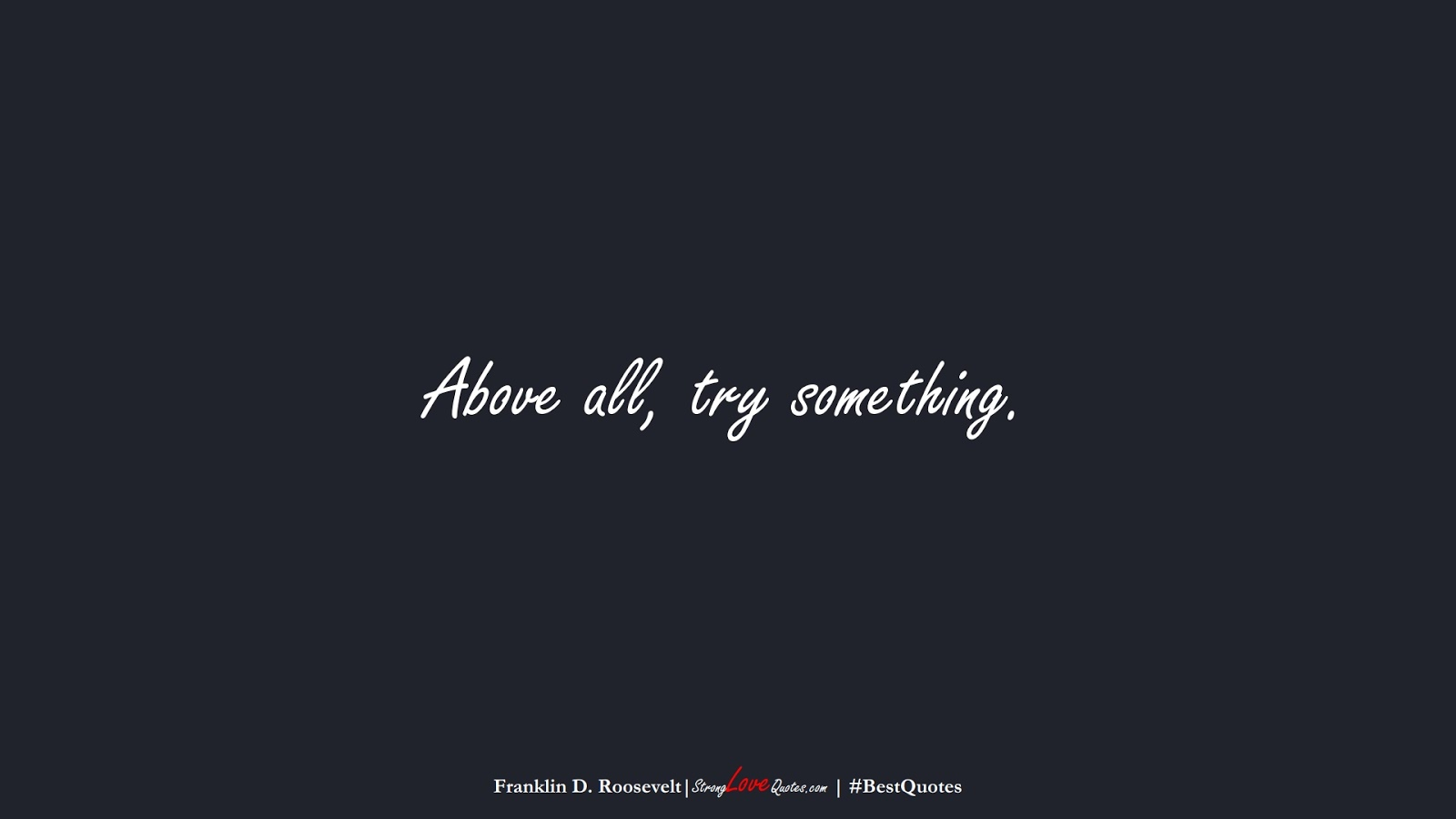 Above all, try something. (Franklin D. Roosevelt);  #BestQuotes