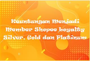 Keuntungan Menjadi Member Shopee Loyalty Silver, Gold dan Platinum